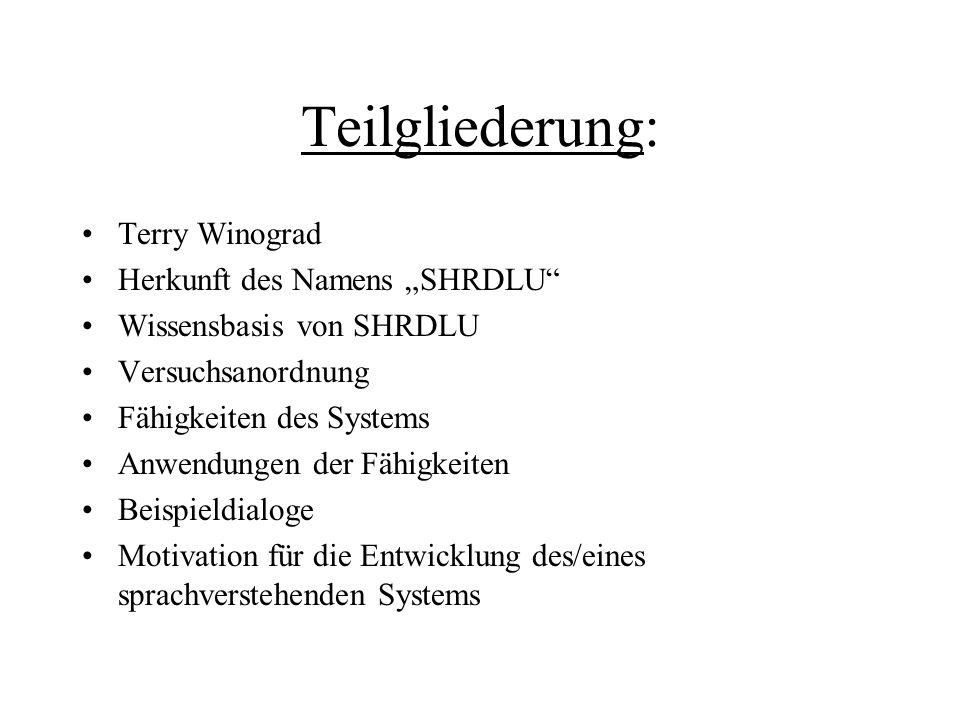 Teilgliederung: Terry Winograd Herkunft des Namens SHRDLU Wissensbasis von SHRDLU Versuchsanordnung Fähigkeiten des Systems Anwendungen der Fähigkeite