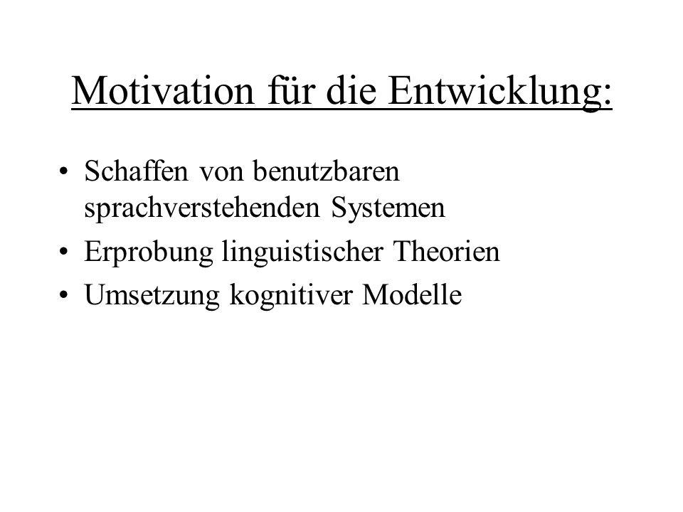 Motivation für die Entwicklung: Schaffen von benutzbaren sprachverstehenden Systemen Erprobung linguistischer Theorien Umsetzung kognitiver Modelle