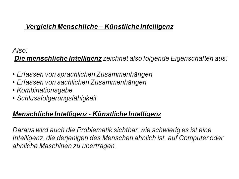 Vergleich Menschliche – Künstliche Intelligenz Also: Die menschliche Intelligenz zeichnet also folgende Eigenschaften aus: Erfassen von sprachlichen Z