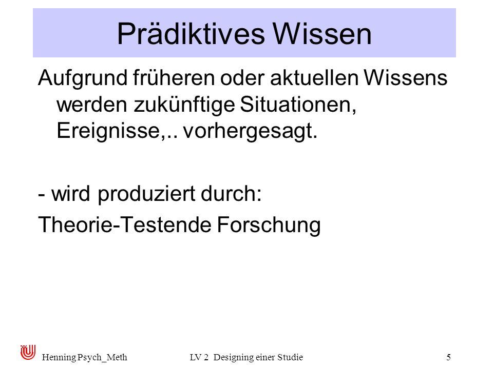 Henning Psych_MethLV 2 Designing einer Studie5 Prädiktives Wissen Aufgrund früheren oder aktuellen Wissens werden zukünftige Situationen, Ereignisse,..