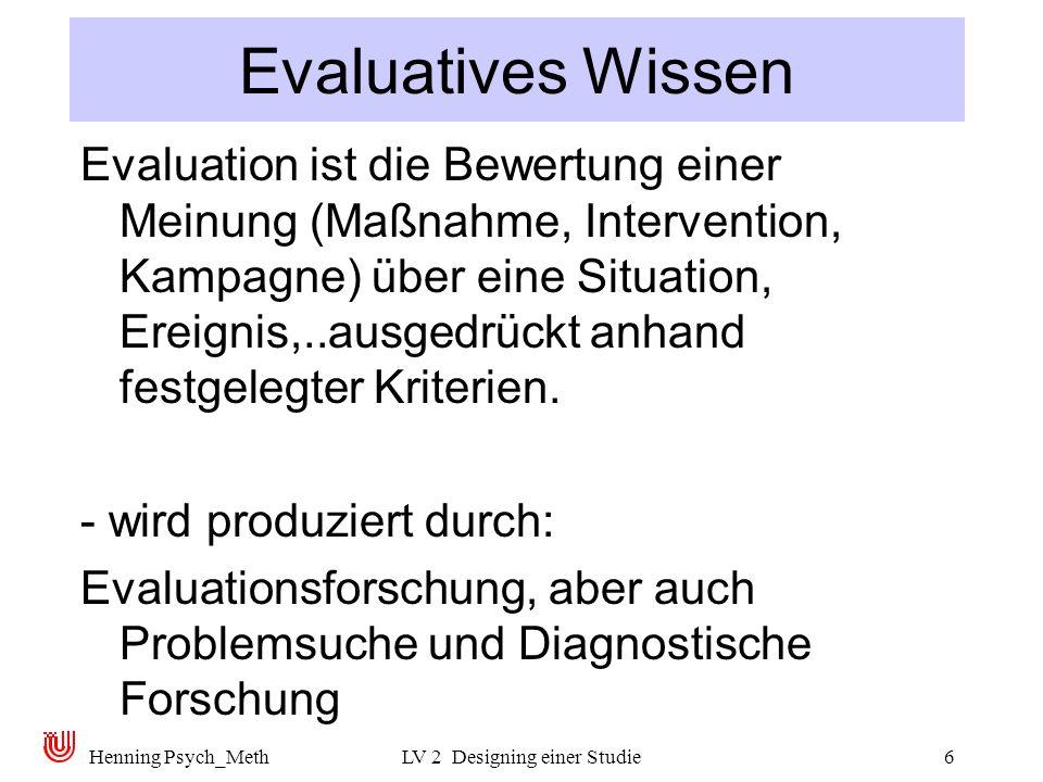 Henning Psych_MethLV 2 Designing einer Studie6 Evaluatives Wissen Evaluation ist die Bewertung einer Meinung (Maßnahme, Intervention, Kampagne) über eine Situation, Ereignis,..ausgedrückt anhand festgelegter Kriterien.