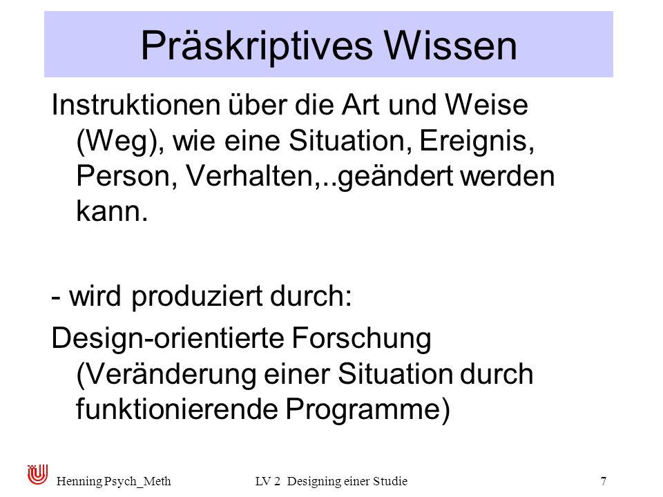 Henning Psych_MethLV 2 Designing einer Studie7 Präskriptives Wissen Instruktionen über die Art und Weise (Weg), wie eine Situation, Ereignis, Person, Verhalten,..geändert werden kann.