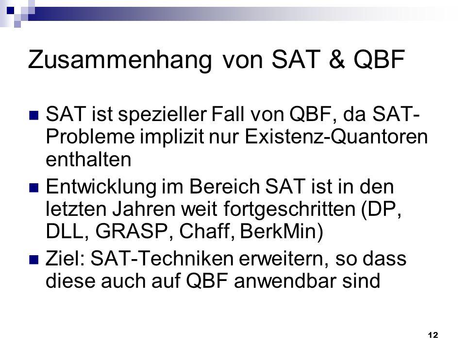 12 Zusammenhang von SAT & QBF SAT ist spezieller Fall von QBF, da SAT- Probleme implizit nur Existenz-Quantoren enthalten Entwicklung im Bereich SAT i