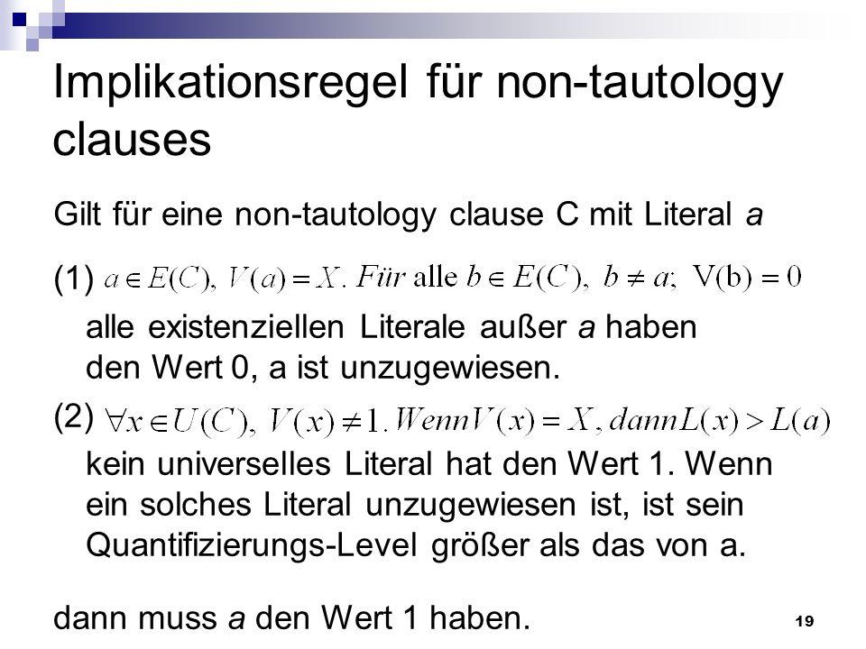 19 Implikationsregel für non-tautology clauses Gilt für eine non-tautology clause C mit Literal a (1) alle existenziellen Literale außer a haben den W