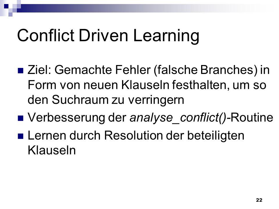 22 Conflict Driven Learning Ziel: Gemachte Fehler (falsche Branches) in Form von neuen Klauseln festhalten, um so den Suchraum zu verringern Verbesser