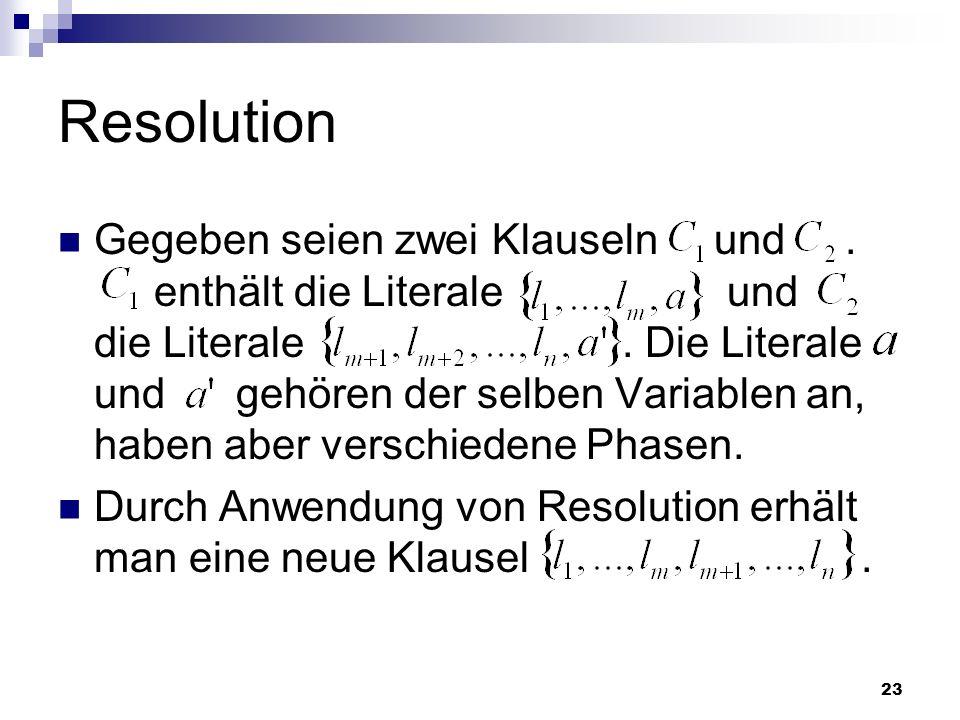 23 Resolution Gegeben seien zwei Klauseln und. enthält die Literale und die Literale. Die Literale und gehören der selben Variablen an, haben aber ver