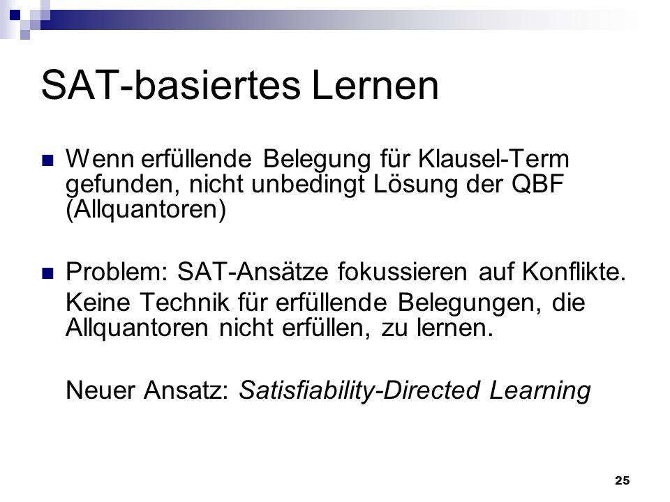 25 SAT-basiertes Lernen Wenn erfüllende Belegung für Klausel-Term gefunden, nicht unbedingt Lösung der QBF (Allquantoren) Problem: SAT-Ansätze fokussi