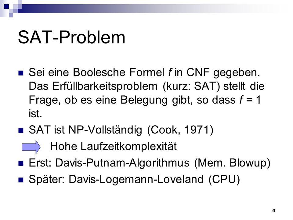 4 SAT-Problem Sei eine Boolesche Formel f in CNF gegeben. Das Erfüllbarkeitsproblem (kurz: SAT) stellt die Frage, ob es eine Belegung gibt, so dass f