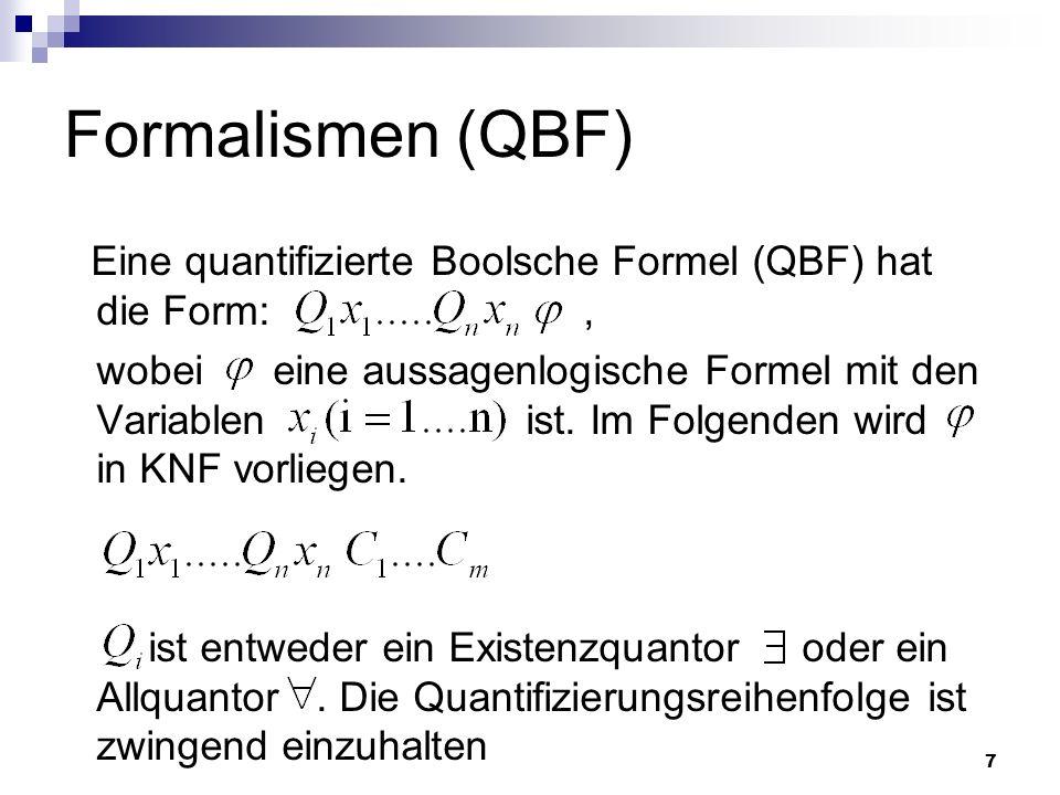 7 Formalismen (QBF) Eine quantifizierte Boolsche Formel (QBF) hat die Form:, wobei eine aussagenlogische Formel mit den Variablen ist. Im Folgenden wi