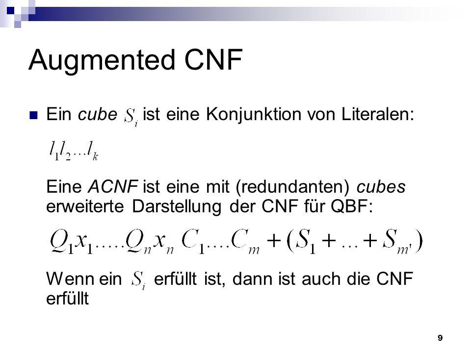 9 Augmented CNF Ein cube ist eine Konjunktion von Literalen: Eine ACNF ist eine mit (redundanten) cubes erweiterte Darstellung der CNF für QBF: Wenn e