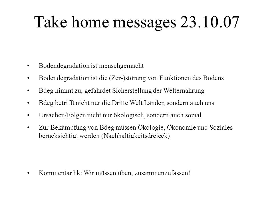 Take home messages 23.10.07 Bodendegradation ist menschgemacht Bodendegradation ist die (Zer-)störung von Funktionen des Bodens Bdeg nimmt zu, gefährd