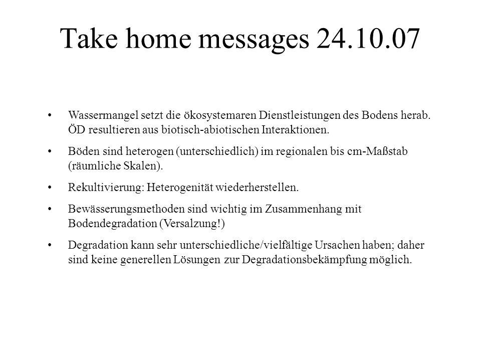 Take home messages 24.10.07 Wassermangel setzt die ökosystemaren Dienstleistungen des Bodens herab. ÖD resultieren aus biotisch-abiotischen Interaktio