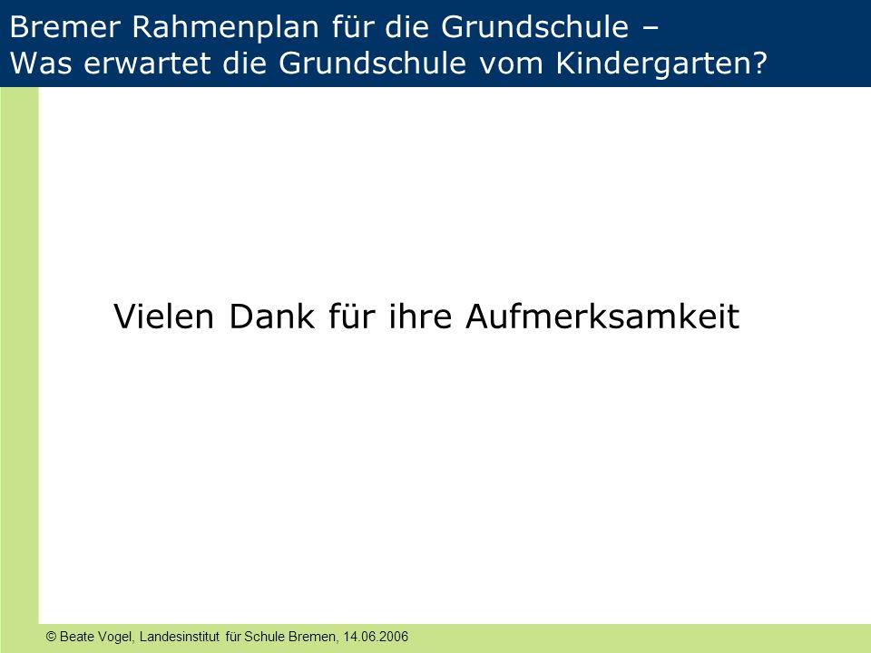 © Beate Vogel, Landesinstitut für Schule Bremen, 14.06.2006 Bremer Rahmenplan für die Grundschule – Was erwartet die Grundschule vom Kindergarten? Vie