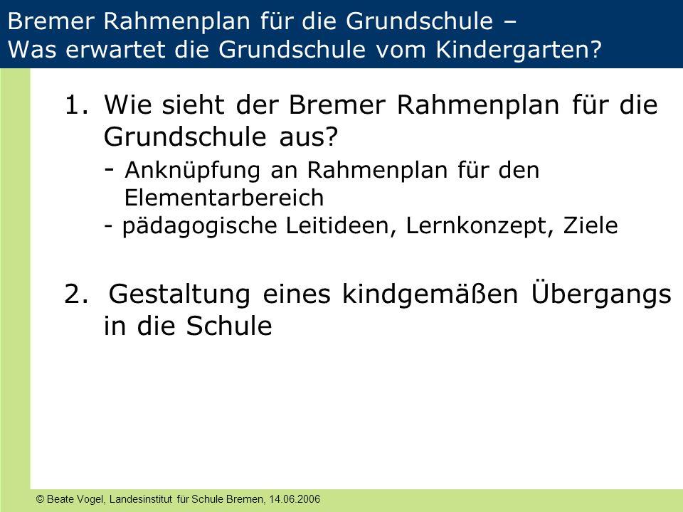 © Beate Vogel, Landesinstitut für Schule Bremen, 14.06.2006 Bremer Rahmenplan für die Grundschule – Was erwartet die Grundschule vom Kindergarten? 1.W