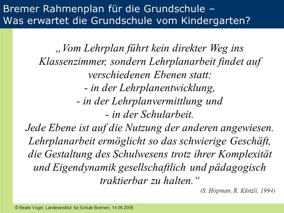 © Beate Vogel, Landesinstitut für Schule Bremen, 14.06.2006 Bremer Rahmenplan für die Grundschule – Was erwartet die Grundschule vom Kindergarten? Vom