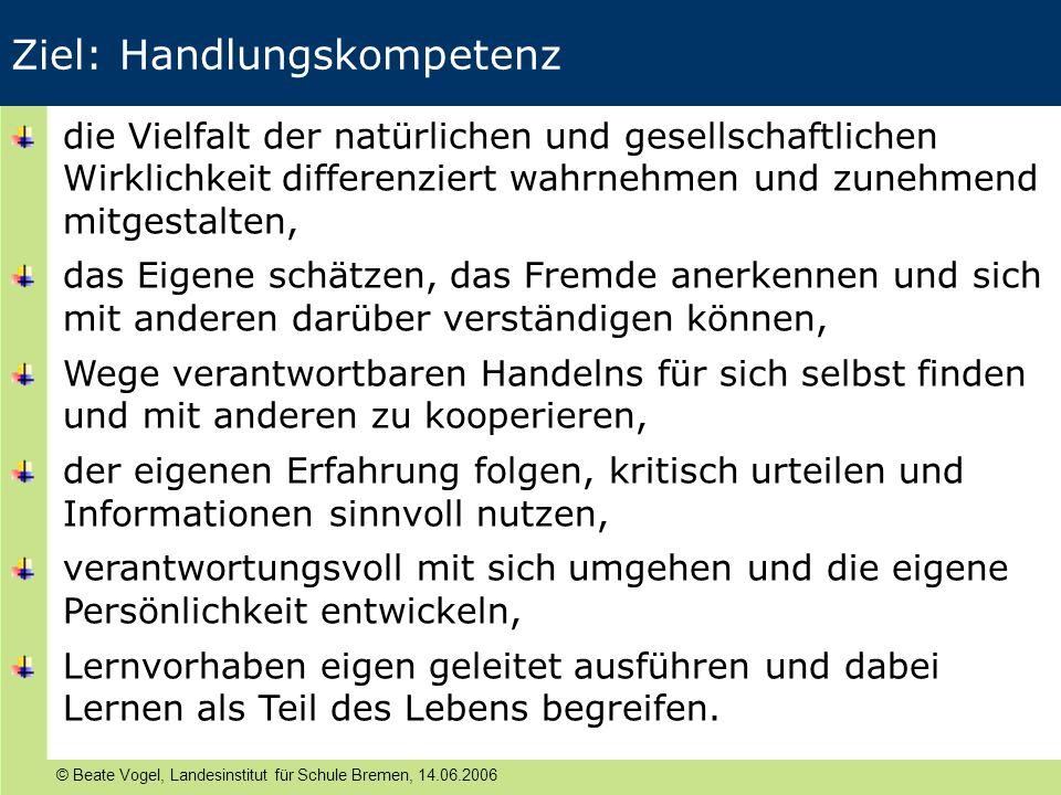 © Beate Vogel, Landesinstitut für Schule Bremen, 14.06.2006 Ziel: Handlungskompetenz die Vielfalt der natürlichen und gesellschaftlichen Wirklichkeit