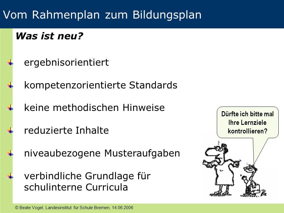 © Beate Vogel, Landesinstitut für Schule Bremen, 14.06.2006 Vom Rahmenplan zum Bildungsplan Dürfte ich bitte mal Ihre Lernziele kontrollieren? Was ist