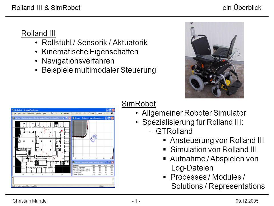 Rolland III & SimRobot ein Überblick - 1 -Christian Mandel09.12.2005 Rolland III Rollstuhl / Sensorik / Aktuatorik Kinematische Eigenschaften Navigationsverfahren Beispiele multimodaler Steuerung SimRobot Allgemeiner Roboter Simulator Spezialisierung für Rolland III: - GTRolland Ansteuerung von Rolland III Simulation von Rolland III Aufnahme / Abspielen von Log-Dateien Processes / Modules / Solutions / Representations