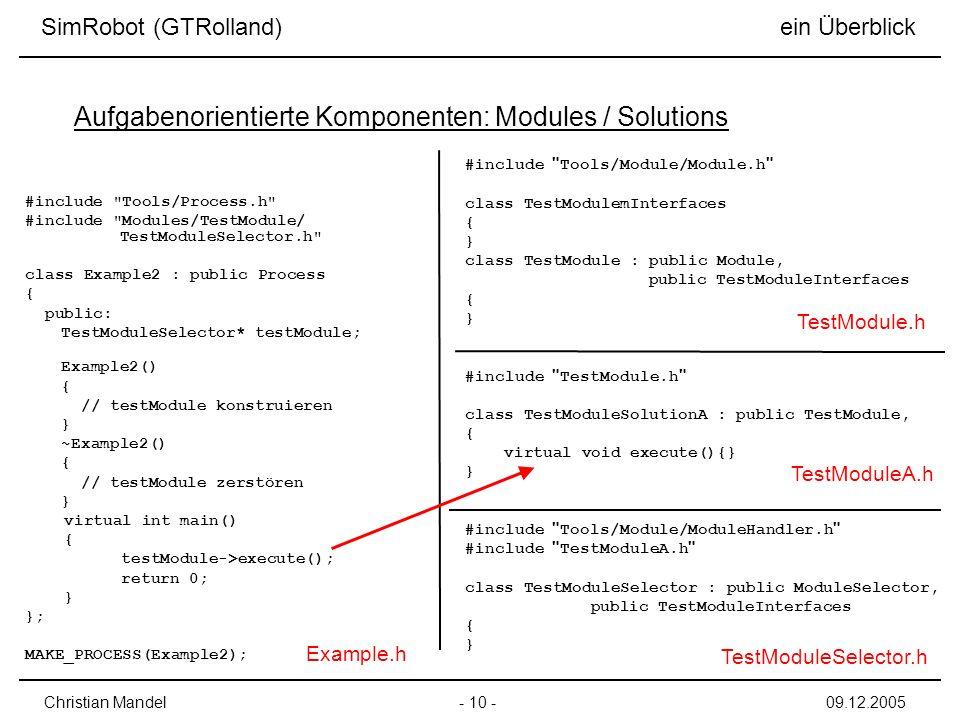 - 10 -Christian Mandel09.12.2005 SimRobot (GTRolland) ein Überblick Aufgabenorientierte Komponenten: Modules / Solutions #include Tools/Process.h #include Modules/TestModule/ TestModuleSelector.h class Example2 : public Process { public: TestModuleSelector* testModule; Example2() { // testModule konstruieren } ~Example2() { // testModule zerstören } virtual int main() { testModule->execute(); return 0; } }; MAKE_PROCESS(Example2); #include Tools/Module/Module.h class TestModulemInterfaces { } class TestModule : public Module, public TestModuleInterfaces { } #include TestModule.h class TestModuleSolutionA : public TestModule, { virtual void execute(){} } #include Tools/Module/ModuleHandler.h #include TestModuleA.h class TestModuleSelector : public ModuleSelector, public TestModuleInterfaces { } Example.h TestModuleSelector.h TestModuleA.h TestModule.h