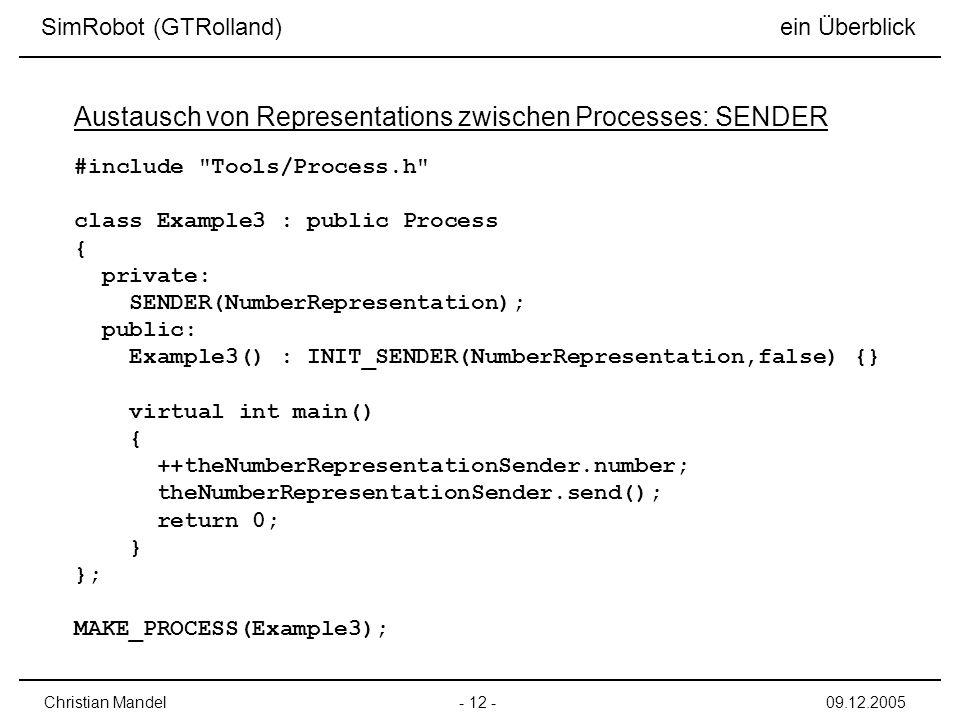 - 12 -Christian Mandel09.12.2005 SimRobot (GTRolland) ein Überblick Austausch von Representations zwischen Processes: SENDER #include Tools/Process.h class Example3 : public Process { private: SENDER(NumberRepresentation); public: Example3() : INIT_SENDER(NumberRepresentation,false) {} virtual int main() { ++theNumberRepresentationSender.number; theNumberRepresentationSender.send(); return 0; } }; MAKE_PROCESS(Example3);