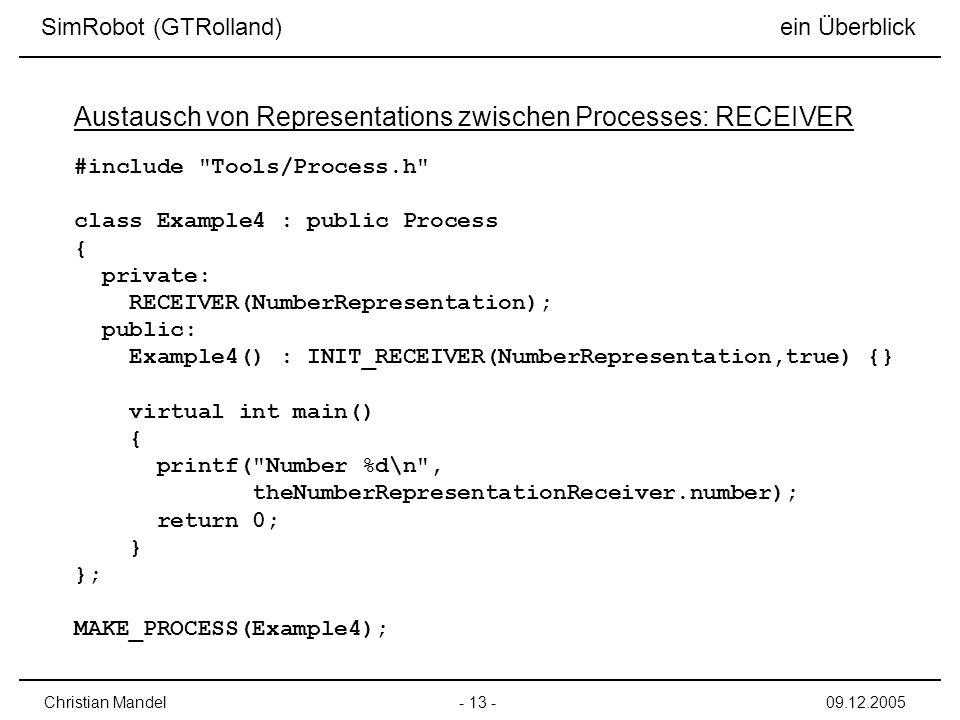 SimRobot (GTRolland) ein Überblick - 13 -Christian Mandel09.12.2005 Austausch von Representations zwischen Processes: RECEIVER #include Tools/Process.h class Example4 : public Process { private: RECEIVER(NumberRepresentation); public: Example4() : INIT_RECEIVER(NumberRepresentation,true) {} virtual int main() { printf( Number %d\n , theNumberRepresentationReceiver.number); return 0; } }; MAKE_PROCESS(Example4);