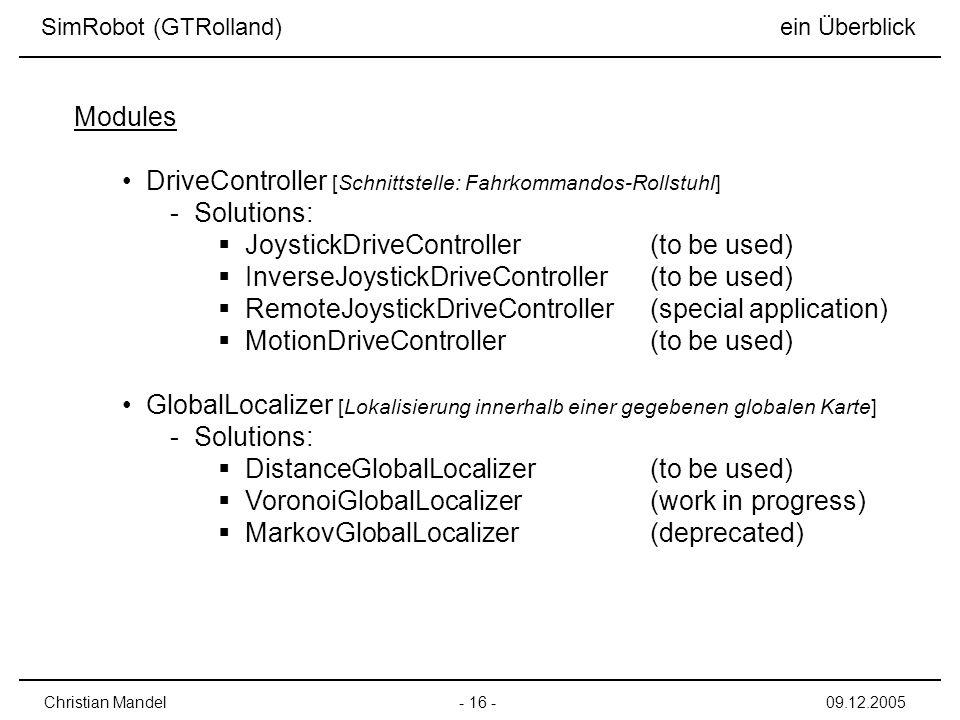 - 16 -Christian Mandel09.12.2005 DriveController [Schnittstelle: Fahrkommandos-Rollstuhl] - Solutions: JoystickDriveController(to be used) InverseJoystickDriveController(to be used) RemoteJoystickDriveController(special application) MotionDriveController(to be used) GlobalLocalizer [Lokalisierung innerhalb einer gegebenen globalen Karte] - Solutions: DistanceGlobalLocalizer(to be used) VoronoiGlobalLocalizer(work in progress) MarkovGlobalLocalizer(deprecated) Modules SimRobot (GTRolland) ein Überblick