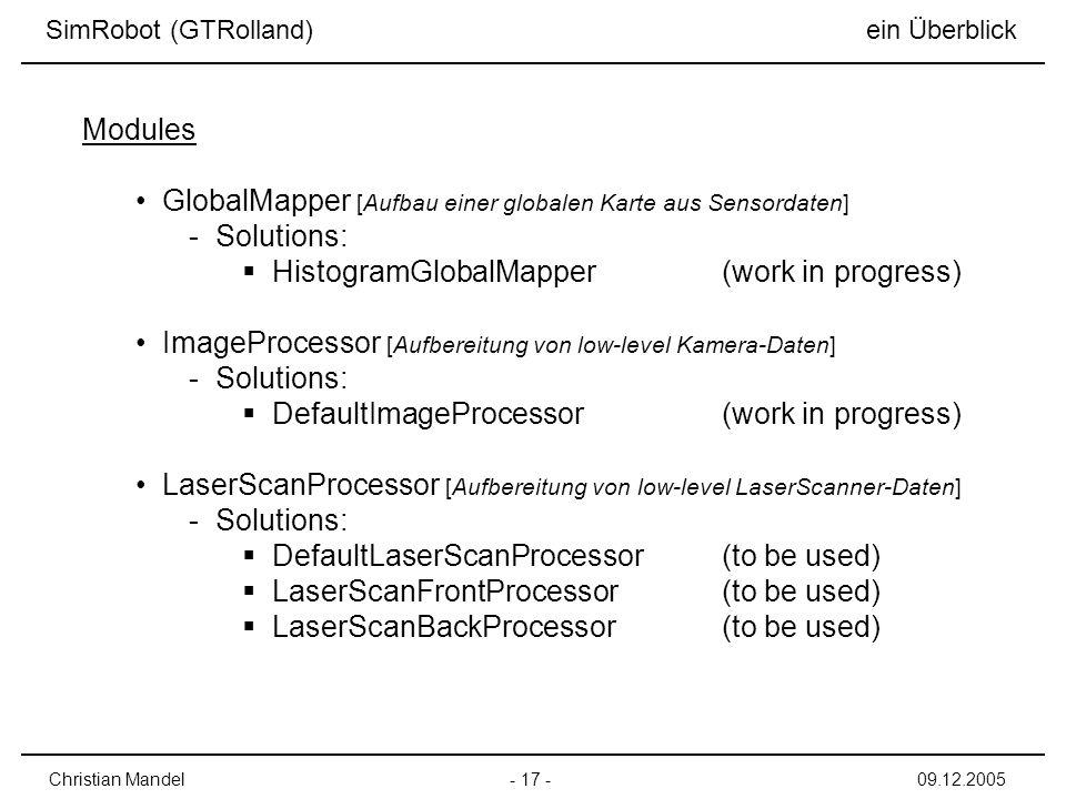 GlobalMapper [Aufbau einer globalen Karte aus Sensordaten] - Solutions: HistogramGlobalMapper(work in progress) ImageProcessor [Aufbereitung von low-level Kamera-Daten] - Solutions: DefaultImageProcessor(work in progress) LaserScanProcessor [Aufbereitung von low-level LaserScanner-Daten] - Solutions: DefaultLaserScanProcessor(to be used) LaserScanFrontProcessor(to be used) LaserScanBackProcessor(to be used) - 17 -Christian Mandel09.12.2005 Modules SimRobot (GTRolland) ein Überblick