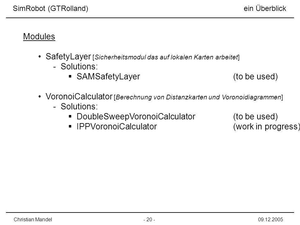 - 20 -Christian Mandel09.12.2005 SimRobot (GTRolland) ein Überblick SafetyLayer [Sicherheitsmodul das auf lokalen Karten arbeitet] - Solutions: SAMSafetyLayer(to be used) VoronoiCalculator [Berechnung von Distanzkarten und Voronoidiagrammen] - Solutions: DoubleSweepVoronoiCalculator(to be used) IPPVoronoiCalculator(work in progress) Modules