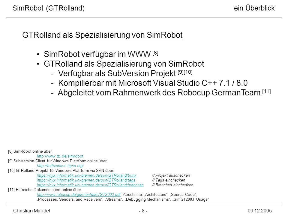 SimRobot verfügbar im WWW [8] GTRolland als Spezialisierung von SimRobot - Verfügbar als SubVersion Projekt [9][10] - Kompilierbar mit Microsoft Visual Studio C++ 7.1 / 8.0 - Abgeleitet vom Rahmenwerk des Robocup GermanTeam [11] - 8 -Christian Mandel09.12.2005 GTRolland als Spezialisierung von SimRobot [8] SimRobot online über: http://www.tzi.de/simrobot [9] SubVersion-Client für Windows Plattform online über: http://tortoisesvn.tigris.org/ [10] GTRolland-Projekt für Windows Plattform via SVN über: https://nyx.informatik.uni-bremen.de/svn/GTRolland/trunkhttps://nyx.informatik.uni-bremen.de/svn/GTRolland/trunk// Projekt auschecken https://nyx.informatik.uni-bremen.de/svn/GTRolland/tagshttps://nyx.informatik.uni-bremen.de/svn/GTRolland/tags // Tags einchecken https://nyx.informatik.uni-bremen.de/svn/GTRolland/brancheshttps://nyx.informatik.uni-bremen.de/svn/GTRolland/branches // Branches einchecken [11] Hilfreiche Dokumentation online über: http://www.robocup.de/germanteam/GT2003.pdfhttp://www.robocup.de/germanteam/GT2003.pdf Abschnitte: Architecture, Source Code, Processes, Senders, and Receivers, Streams, Debugging Mechanisms, SimGT2003 Usage SimRobot (GTRolland) ein Überblick