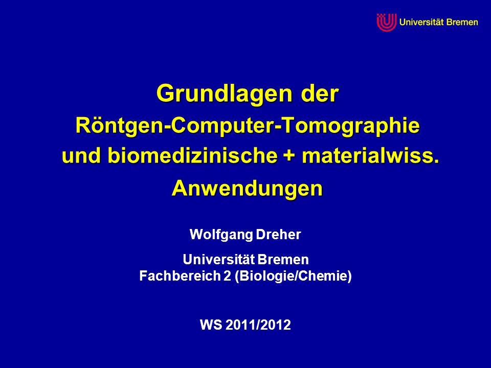 Grundlagen der Röntgen-Computer-Tomographie und biomedizinische + materialwiss. Anwendungen Wolfgang Dreher Universität Bremen Fachbereich 2 (Biologie