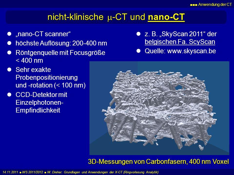 Anwendung der CT 14.11.2011 WS 2011/2012 W. Dreher: Grundlagen und Anwendungen der X-CT (Ringvorlesung Analytik) nicht-klinische -CT und nano-CT z. B.