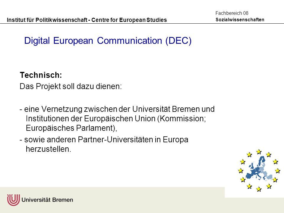 Institut für Politikwissenschaft - Centre for European Studies Sozialwissenschaften Fachbereich 08 Digital European Communication (DEC) Technisch: Das Projekt soll dazu dienen: - eine Vernetzung zwischen der Universität Bremen und Institutionen der Europäischen Union (Kommission; Europäisches Parlament), - sowie anderen Partner-Universitäten in Europa herzustellen.