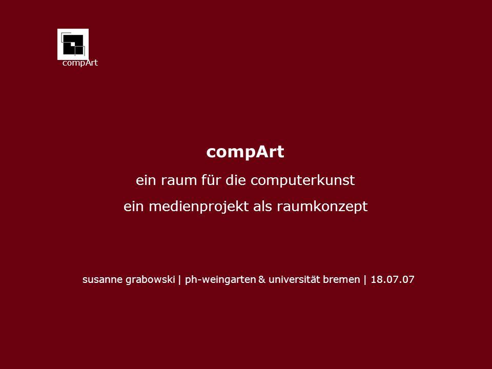 compArt ein raum für die computerkunst ein medienprojekt als raumkonzept susanne grabowski | ph-weingarten & universität bremen | 18.07.07
