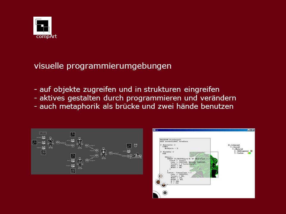 compArt visuelle programmierumgebungen - auf objekte zugreifen und in strukturen eingreifen - aktives gestalten durch programmieren und verändern - auch metaphorik als brücke und zwei hände benutzen