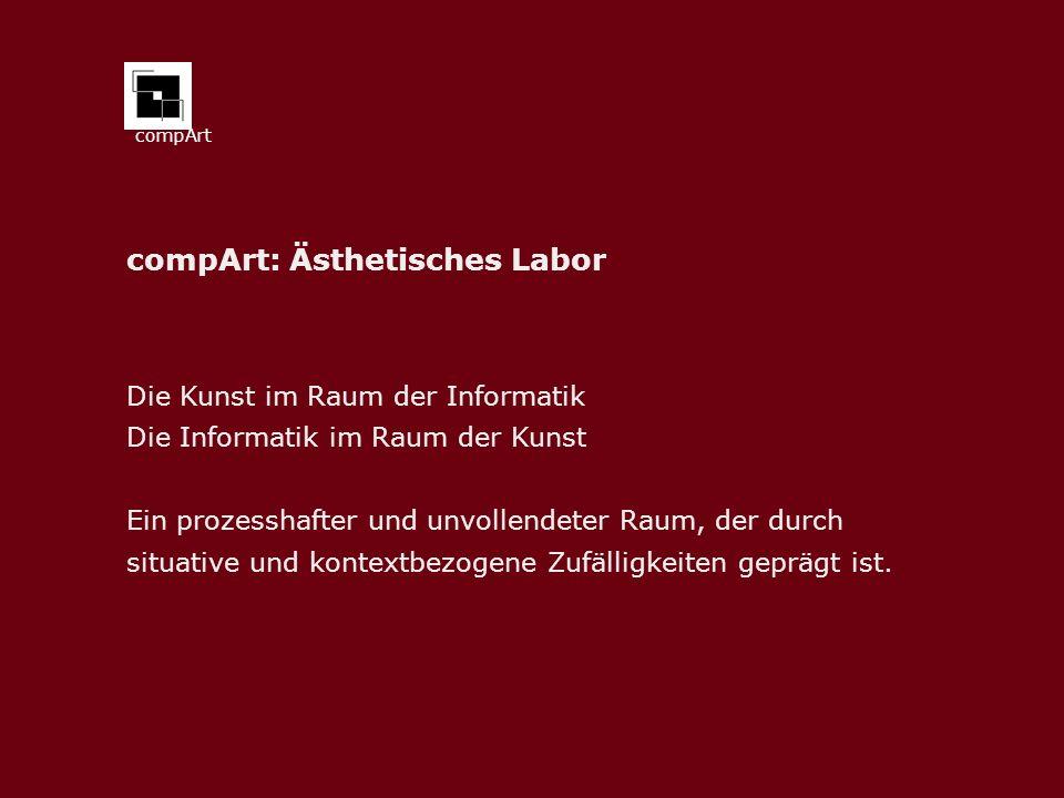 compArt compArt: Ästhetisches Labor Die Kunst im Raum der Informatik Die Informatik im Raum der Kunst Ein prozesshafter und unvollendeter Raum, der durch situative und kontextbezogene Zufälligkeiten geprägt ist.