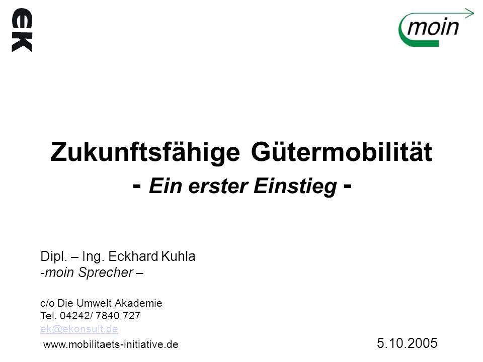 Zukunftsfähige Gütermobilität - Ein erster Einstieg - Dipl. – Ing. Eckhard Kuhla -moin Sprecher – c/o Die Umwelt Akademie Tel. 04242/ 7840 727 ek@ekon