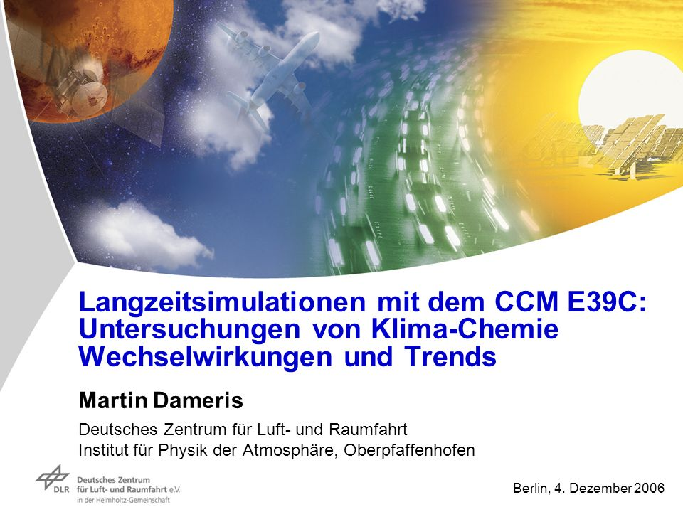 Langzeitsimulationen mit dem CCM E39C: Untersuchungen von Klima-Chemie Wechselwirkungen und Trends Martin Dameris Deutsches Zentrum für Luft- und Raum