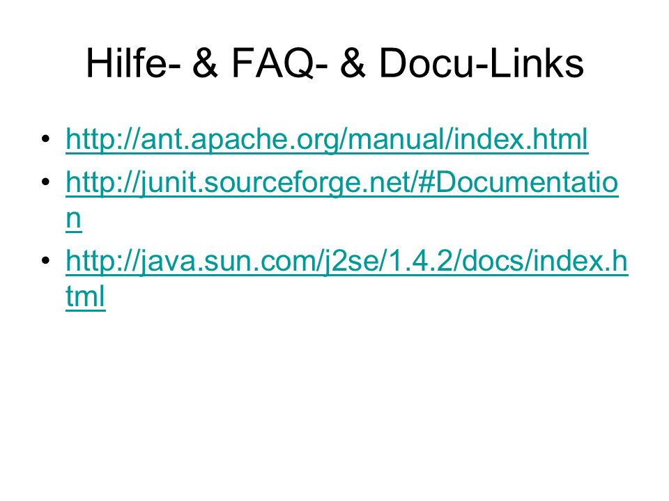 Hilfe- & FAQ- & Docu-Links http://ant.apache.org/manual/index.html http://junit.sourceforge.net/#Documentatio nhttp://junit.sourceforge.net/#Documentatio n http://java.sun.com/j2se/1.4.2/docs/index.h tmlhttp://java.sun.com/j2se/1.4.2/docs/index.h tml
