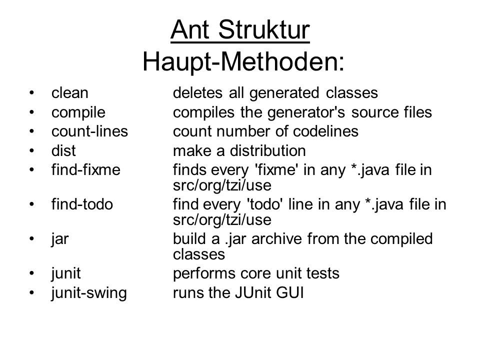 Ant Struktur Haupt-Methoden: cleandeletes all generated classes compilecompiles the generator s source files count-linescount number of codelines dist make a distribution find-fixme finds every fixme in any *.java file in src/org/tzi/use find-todo find every todo line in any *.java file in src/org/tzi/use jar build a.jar archive from the compiled classes junit performs core unit tests junit-swing runs the JUnit GUI