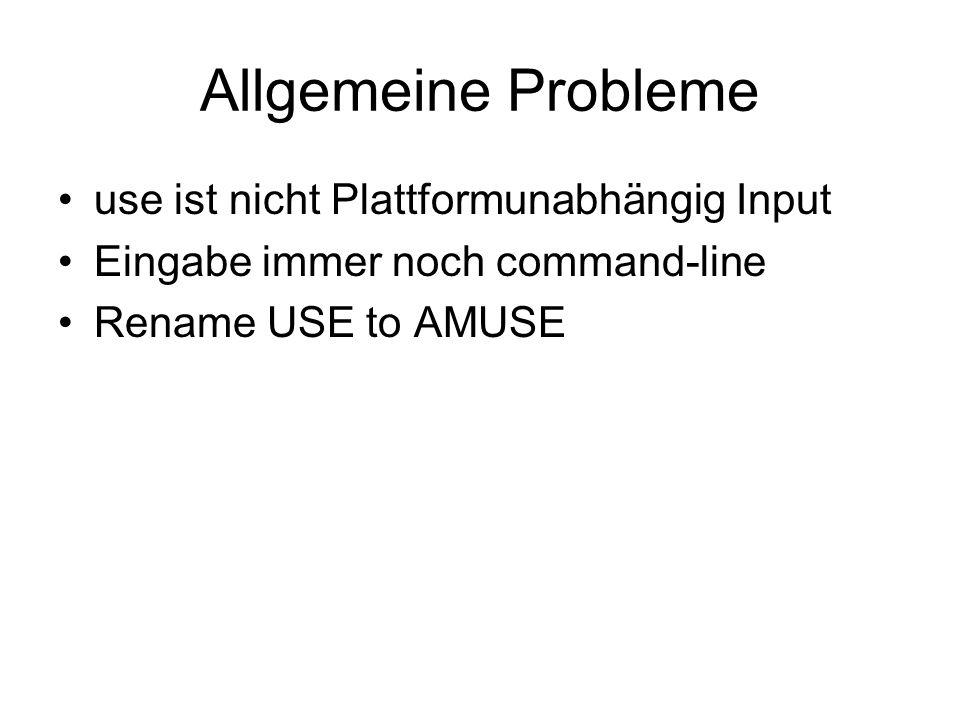 Allgemeine Probleme use ist nicht Plattformunabhängig Input Eingabe immer noch command-line Rename USE to AMUSE