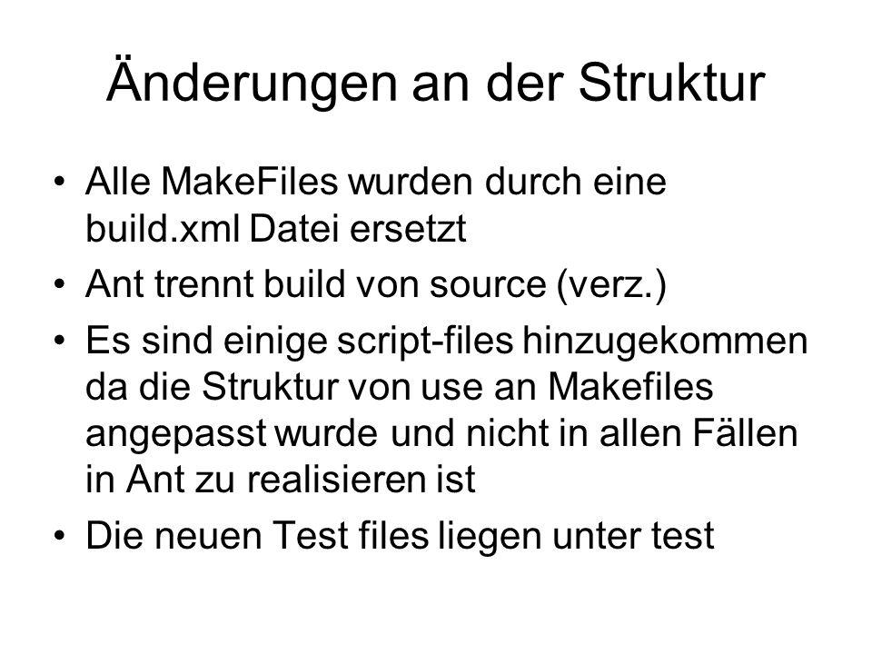 Änderungen an der Struktur Alle MakeFiles wurden durch eine build.xml Datei ersetzt Ant trennt build von source (verz.) Es sind einige script-files hinzugekommen da die Struktur von use an Makefiles angepasst wurde und nicht in allen Fällen in Ant zu realisieren ist Die neuen Test files liegen unter test