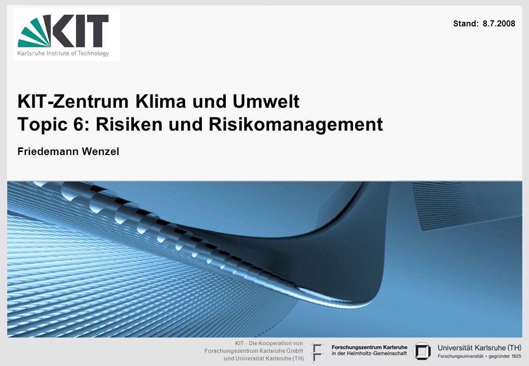 KIT - Die Kooperation von Forschungszentrum Karlsruhe GmbH und Universität Karlsruhe (TH) KIT-Zentrum Klima und Umwelt Topic 6: Risiken und Risikomanagement Stand: 8.7.2008 Friedemann Wenzel