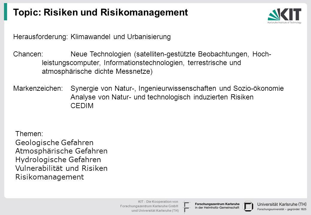 KIT - Die Kooperation von Forschungszentrum Karlsruhe GmbH und Universität Karlsruhe (TH) Entwicklung von Echtzeitinformationssystemen Prognose veränderten Wetterverhaltens und von Extremereignissen im Kontext von Klimawandel Risikomanagementsysteme, Bewirtschaftungskonzepte und Anpassungsstrategien an Klimawandel Komplexe Vulnerabilitätsmodelle (Versorgungsnetze, Supply Chains, Indirekte Schäden) Werkzeuge zur Entscheidungsunterstützung in komplexen Krisen Schlüsselthemen