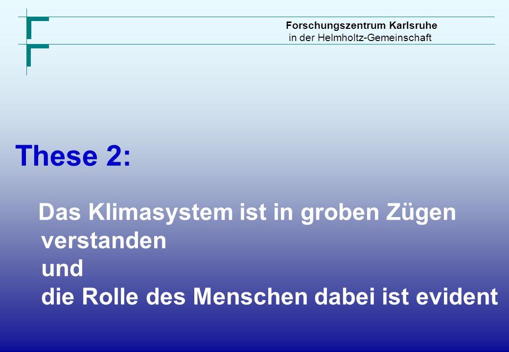 Forschungszentrum Karlsruhe in der Helmholtz-Gemeinschaft These 2: Das Klimasystem ist in groben Zügen verstanden und die Rolle des Menschen dabei ist