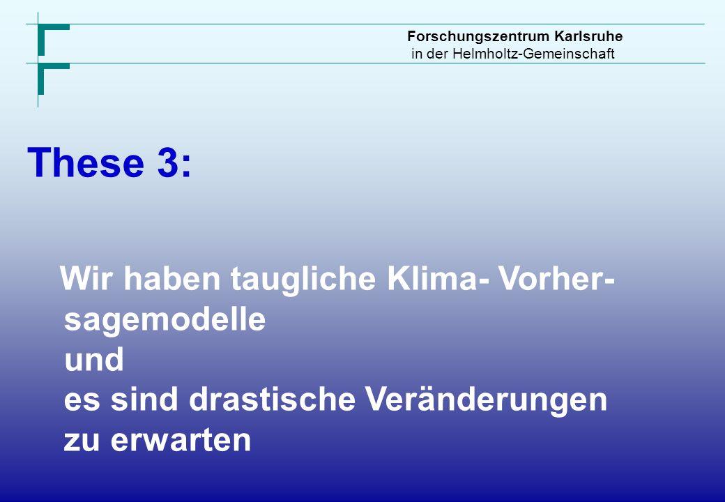 Forschungszentrum Karlsruhe in der Helmholtz-Gemeinschaft These 3: Wir haben taugliche Klima- Vorher- sagemodelle und es sind drastische Veränderungen