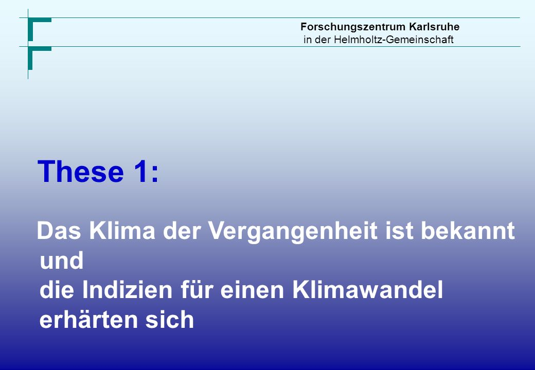 Forschungszentrum Karlsruhe in der Helmholtz-Gemeinschaft These 1: Das Klima der Vergangenheit ist bekannt und die Indizien für einen Klimawandel erhä