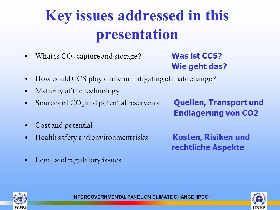 INTERGOVERNMENTAL PANEL ON CLIMATE CHANGE (IPCC) Key issues addressed in this presentation What is CO 2 capture and storage? Was ist CCS? Wie geht das