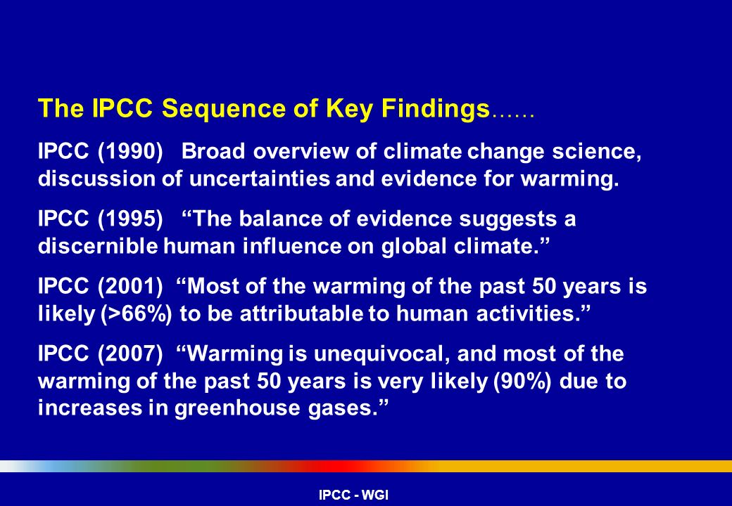 The IPCC Sequence of Key Findings …… IPCC (1990) Broad overview of climate change science, discussion of uncertainties and evidence for warming. IPCC