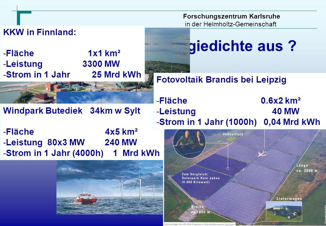 Forschungszentrum Karlsruhe in der Helmholtz-Gemeinschaft Wie wirkt sich Energiedichte aus ? KKW in Finnland: -Fläche 1x1 km² -Leistung 3300 MW -Strom