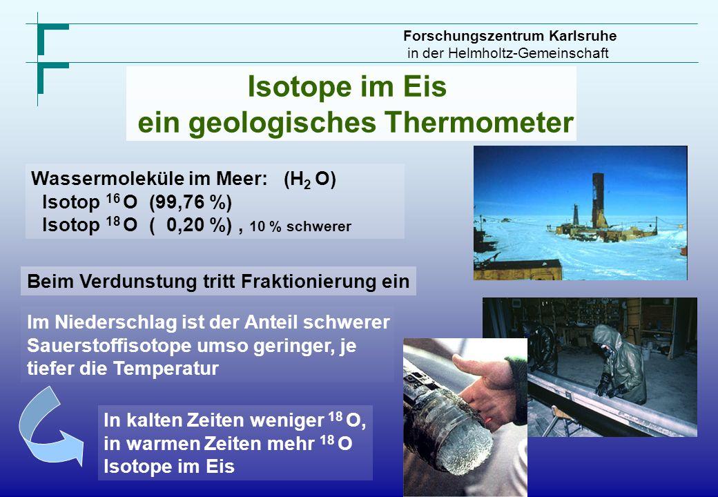 Forschungszentrum Karlsruhe in der Helmholtz-Gemeinschaft Isotope im Eis ein geologisches Thermometer Wassermoleküle im Meer: (H 2 O) Isotop 16 O (99,